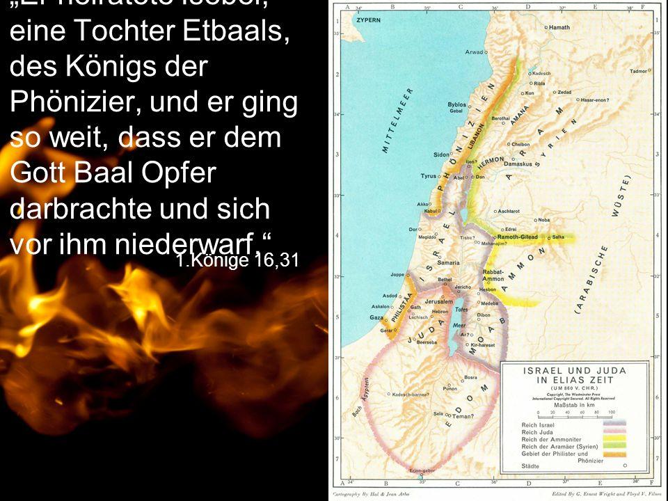"""1.Könige 16,31 """"Er heiratete Isebel, eine Tochter Etbaals, des Königs der Phönizier, und er ging so weit, dass er dem Gott Baal Opfer darbrachte und s"""