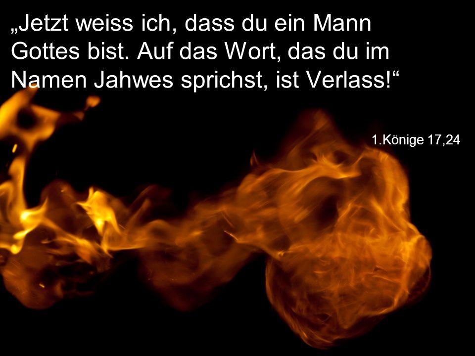 """1.Könige 17,24 """"Jetzt weiss ich, dass du ein Mann Gottes bist. Auf das Wort, das du im Namen Jahwes sprichst, ist Verlass!"""""""