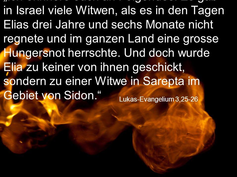 """Lukas-Evangelium 3,25-26 """"Ich erinnere euch an Folgendes: Es gab in Israel viele Witwen, als es in den Tagen Elias drei Jahre und sechs Monate nicht r"""