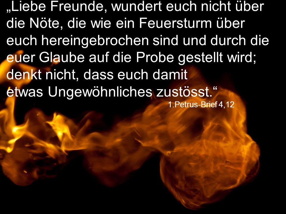 """1.Petrus-Brief 4,12 """"Liebe Freunde, wundert euch nicht über die Nöte, die wie ein Feuersturm über euch hereingebrochen sind und durch die euer Glaube"""
