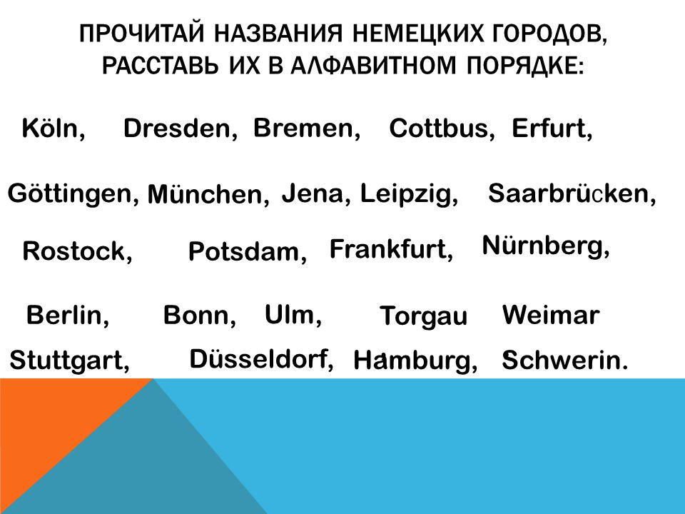 ПРОЧИТАЙ НАЗВАНИЯ НЕМЕЦКИХ ГОРОДОВ, РАССТАВЬ ИХ В АЛФАВИТНОМ ПОРЯДКЕ: Köln,Dresden, Bremen, Cottbus,Erfurt, Hamburg, Göttingen, München, Jena,Leipzig,