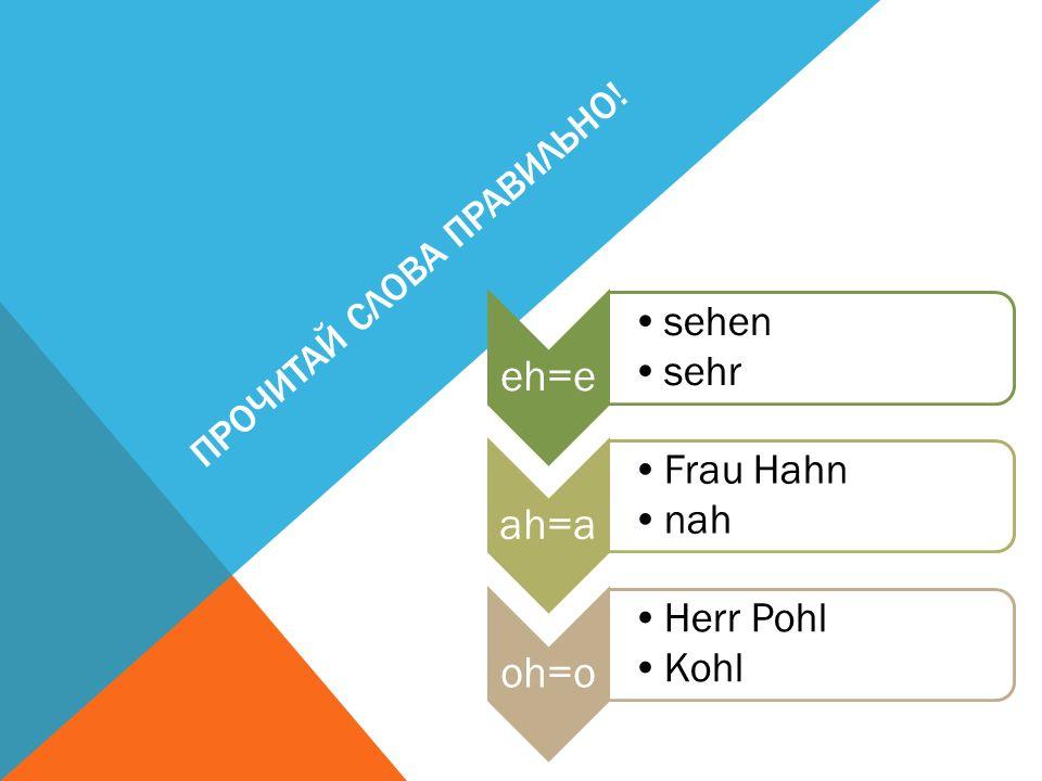 ПРОЧИТАЙ СЛОВА ПРАВИЛЬНО! eh=e sehen sehr ah=a Frau Hahn nah oh=o Herr Pohl Kohl