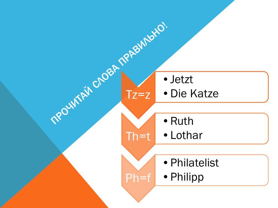 ПРОЧИТАЙ СЛОВА ПРАВИЛЬНО! Tz=z Jetzt Die Katze Th=t Ruth Lothar Ph=f Philatelist Philipp