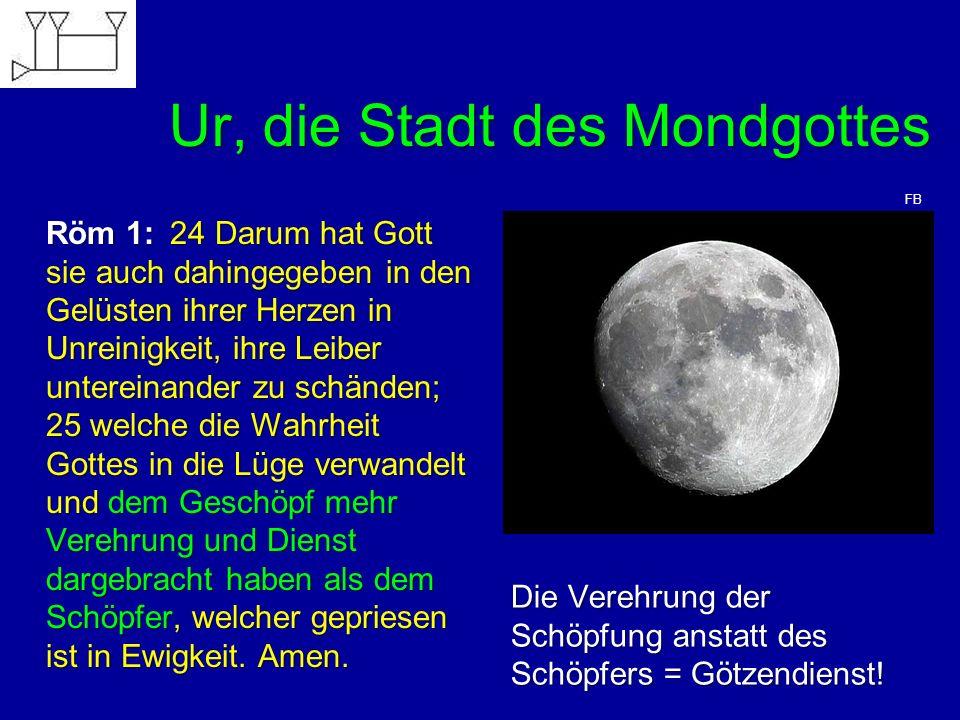 Ur, die Stadt des Mondgottes Röm 1: 24 Darum hat Gott sie auch dahingegeben in den Gelüsten ihrer Herzen in Unreinigkeit, ihre Leiber untereinander zu