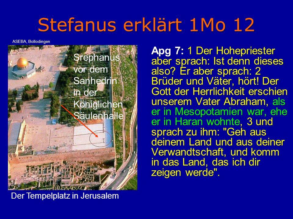 Stefanus erklärt 1Mo 12 Apg 7: 1 Der Hohepriester aber sprach: Ist denn dieses also? Er aber sprach: 2 Brüder und Väter, hört! Der Gott der Herrlichke