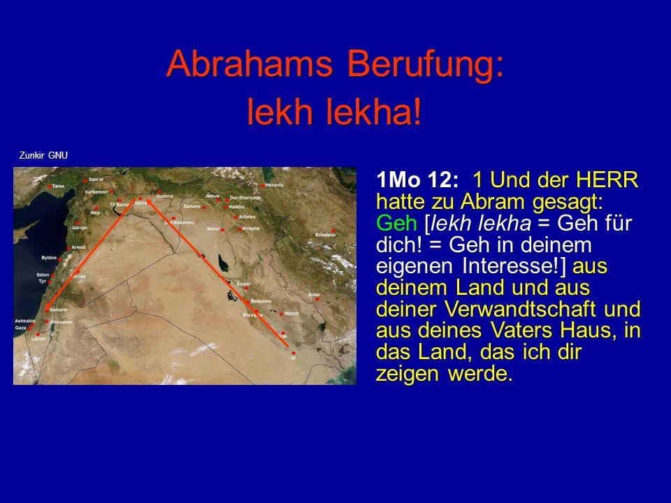 Abrahams Berufung: lekh lekha! 1Mo 12: 1 Und der HERR hatte zu Abram gesagt: Geh [lekh lekha = Geh für dich! = Geh in deinem eigenen Interesse!] aus d