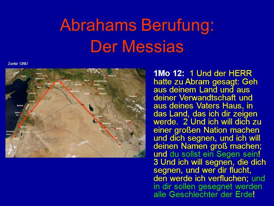 Abrahams Berufung: Der Messias 1Mo 12: 1 Und der HERR hatte zu Abram gesagt: Geh aus deinem Land und aus deiner Verwandtschaft und aus deines Vaters H