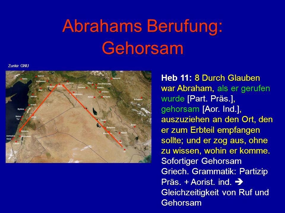 Abrahams Berufung: Gehorsam Heb 11: 8 Durch Glauben war Abraham, als er gerufen wurde [Part. Präs.], gehorsam [Aor. Ind.], auszuziehen an den Ort, den