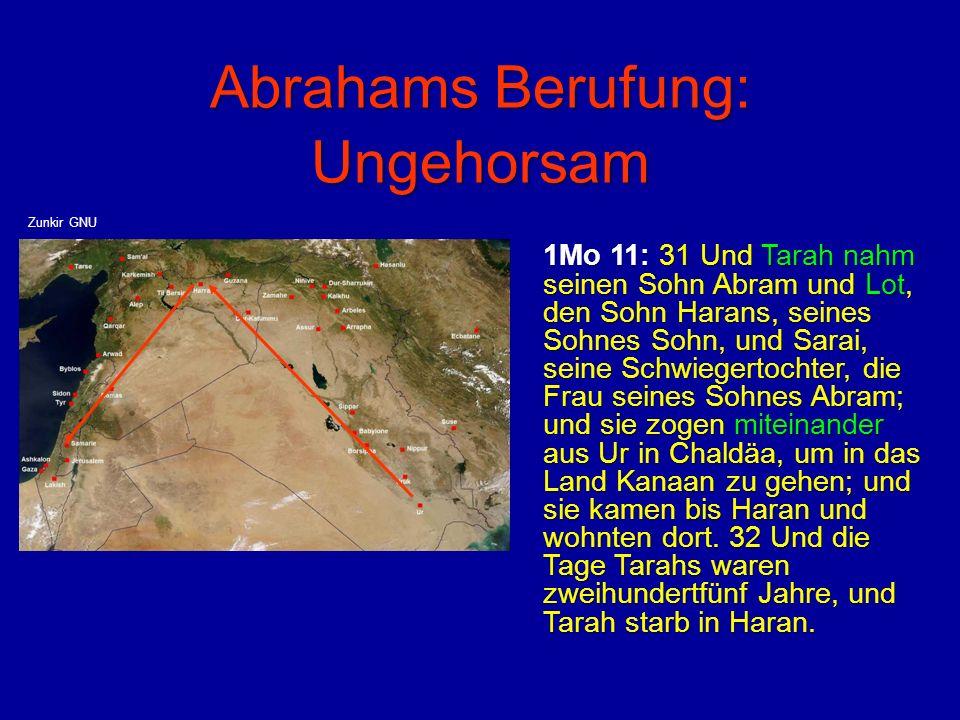 Abrahams Berufung: Ungehorsam 1Mo 11: 31 Und Tarah nahm seinen Sohn Abram und Lot, den Sohn Harans, seines Sohnes Sohn, und Sarai, seine Schwiegertoch