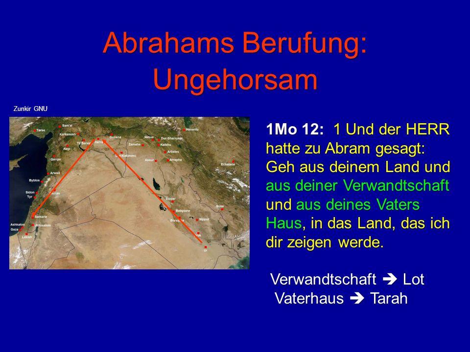 Abrahams Berufung: Ungehorsam 1Mo 12: 1 Und der HERR hatte zu Abram gesagt: Geh aus deinem Land und aus deiner Verwandtschaft und aus deines Vaters Ha