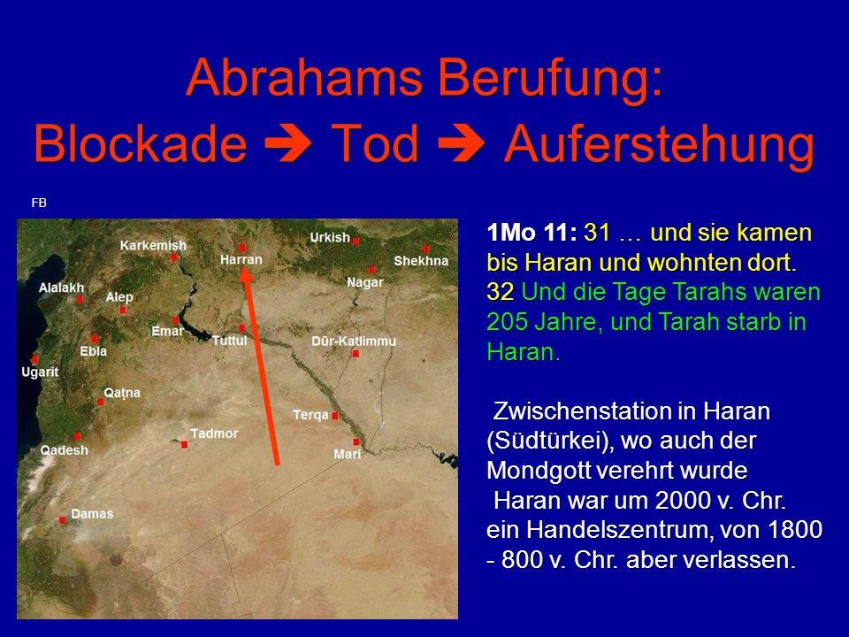 Abrahams Berufung: Blockade  Tod  Auferstehung 1Mo 11: 31 … und sie kamen bis Haran und wohnten dort. 32 Und die Tage Tarahs waren 205 Jahre, und Ta