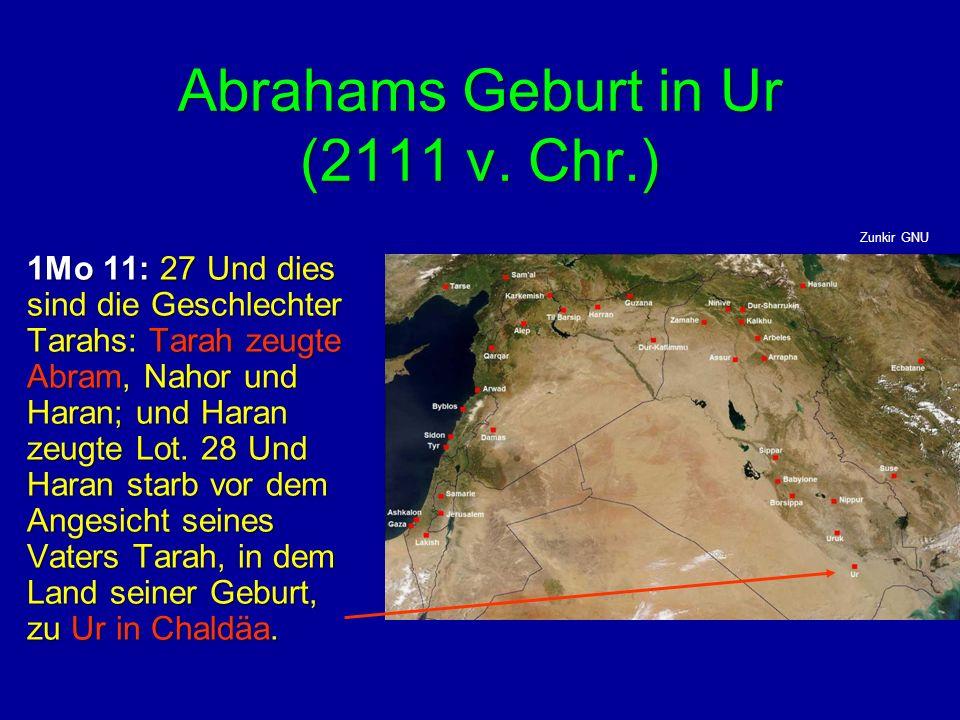 Abrahams Geburt in Ur (2111 v. Chr.) 1Mo 11: 27 Und dies sind die Geschlechter Tarahs: Tarah zeugte Abram, Nahor und Haran; und Haran zeugte Lot. 28 U