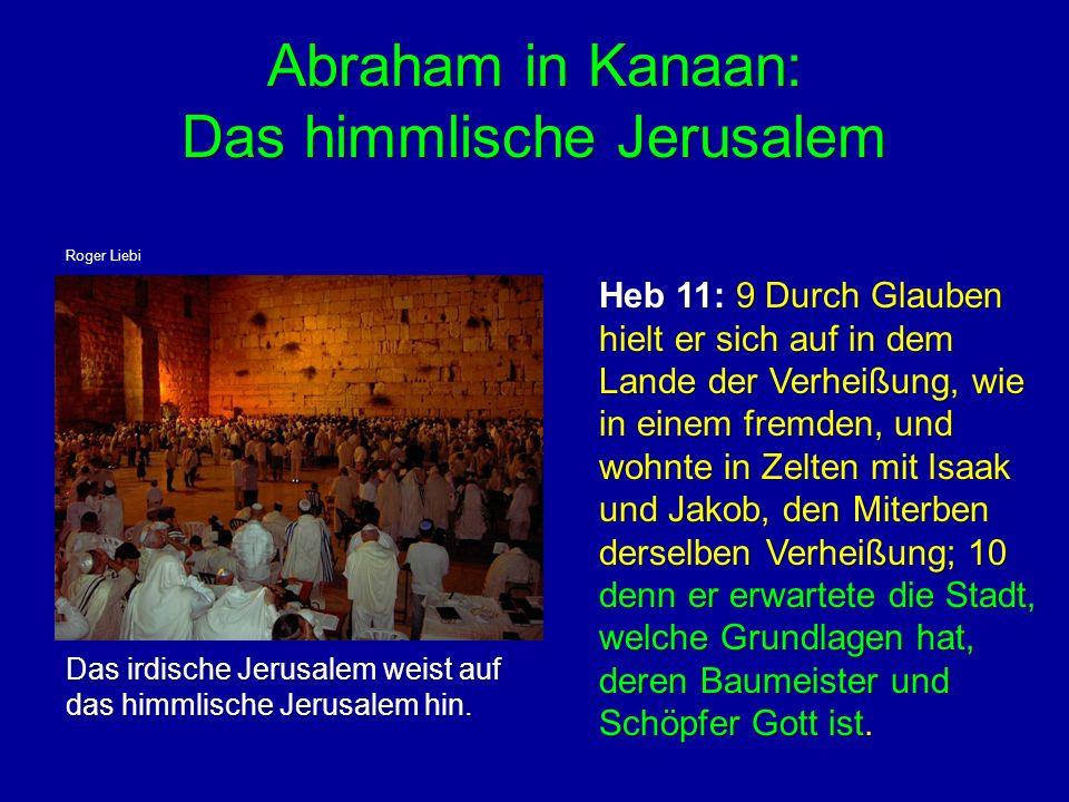 Abraham in Kanaan: Das himmlische Jerusalem Abraham in Kanaan: Das himmlische Jerusalem Heb 11: 9 Durch Glauben hielt er sich auf in dem Lande der Ver
