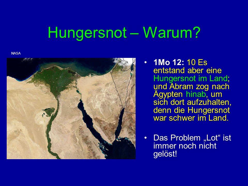Hungersnot – Warum? 1Mo 12: 10 Es entstand aber eine Hungersnot im Land; und Abram zog nach Ägypten hinab, um sich dort aufzuhalten, denn die Hungersn