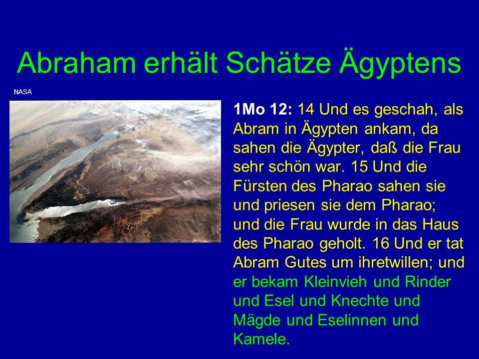 Abraham erhält Schätze Ägyptens 1Mo 12: 14 Und es geschah, als Abram in Ägypten ankam, da sahen die Ägypter, daß die Frau sehr schön war. 15 Und die F