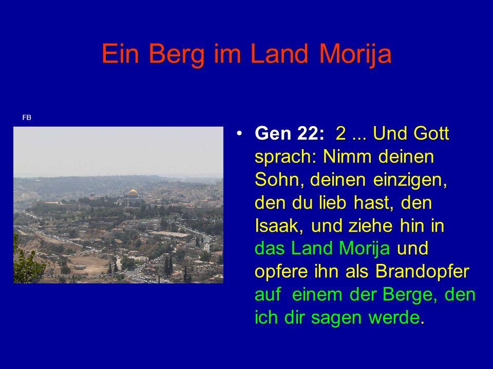 Ein Berg im Land Morija Gen 22: 2... Und Gott sprach: Nimm deinen Sohn, deinen einzigen, den du lieb hast, den Isaak, und ziehe hin in das Land Morija