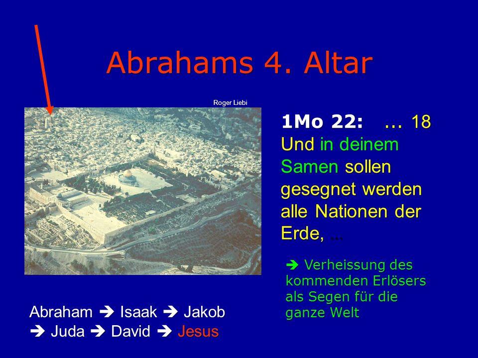 Abrahams 4. Altar 1Mo 22:... 18 Und in deinem Samen sollen gesegnet werden alle Nationen der Erde,...  Verheissung des kommenden Erlösers als Segen f