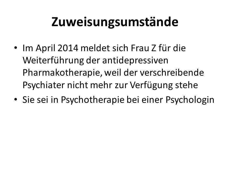 Zuweisungsumstände Im April 2014 meldet sich Frau Z für die Weiterführung der antidepressiven Pharmakotherapie, weil der verschreibende Psychiater nicht mehr zur Verfügung stehe Sie sei in Psychotherapie bei einer Psychologin