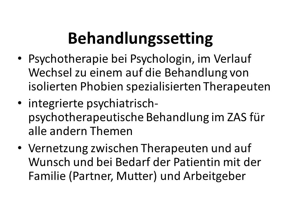 Behandlungssetting Psychotherapie bei Psychologin, im Verlauf Wechsel zu einem auf die Behandlung von isolierten Phobien spezialisierten Therapeuten integrierte psychiatrisch- psychotherapeutische Behandlung im ZAS für alle andern Themen Vernetzung zwischen Therapeuten und auf Wunsch und bei Bedarf der Patientin mit der Familie (Partner, Mutter) und Arbeitgeber