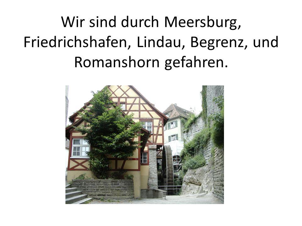 Wir sind durch Meersburg, Friedrichshafen, Lindau, Begrenz, und Romanshorn gefahren.