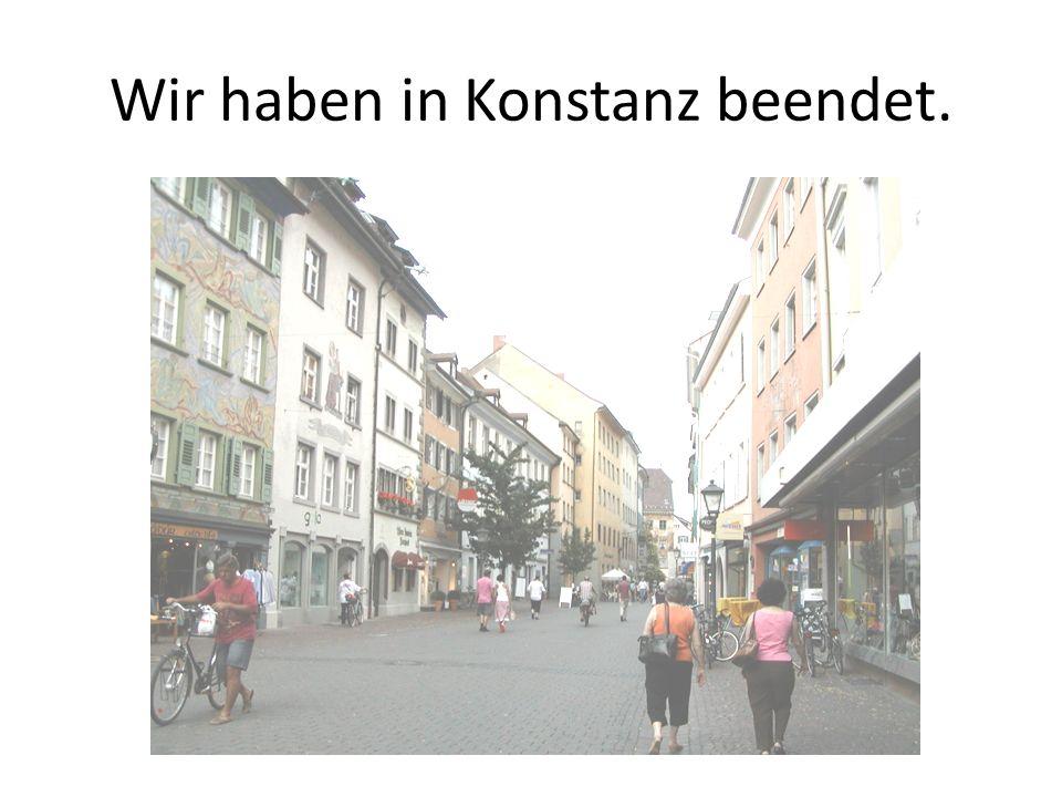 Wir haben in Konstanz beendet.