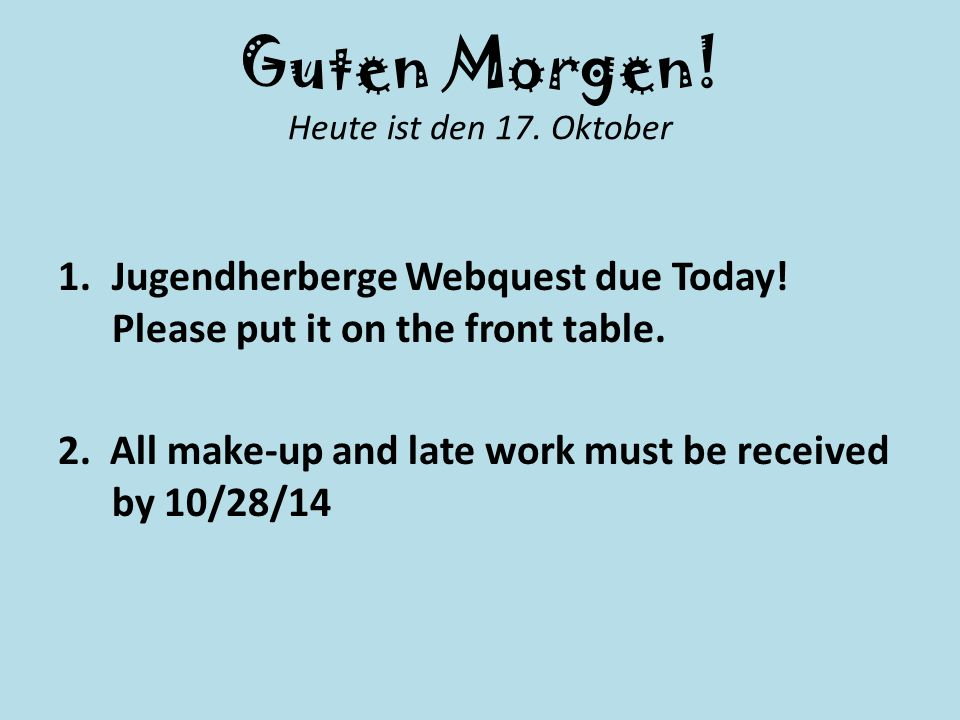 Guten Morgen! Heute ist den 17. Oktober 1.Jugendherberge Webquest due Today! Please put it on the front table. 2. All make-up and late work must be re