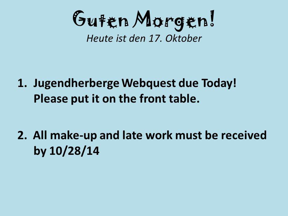 Guten Morgen. Heute ist den 17. Oktober 1.Jugendherberge Webquest due Today.