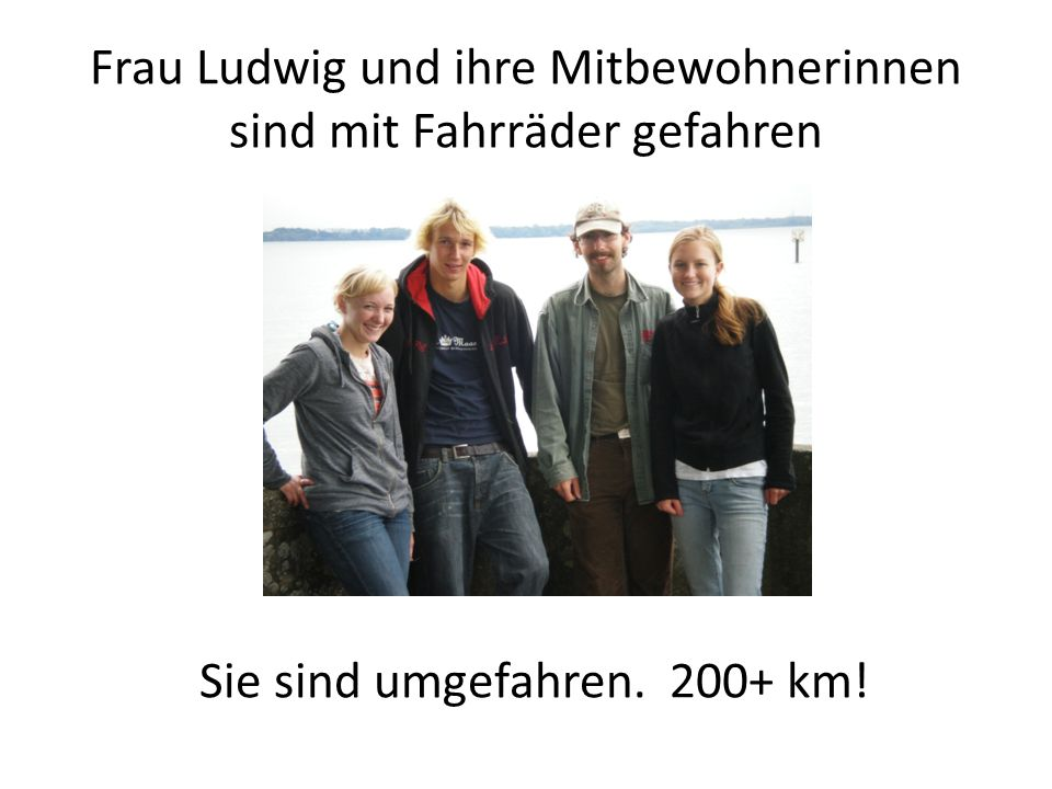 Frau Ludwig und ihre Mitbewohnerinnen sind mit Fahrräder gefahren Sie sind umgefahren. 200+ km!