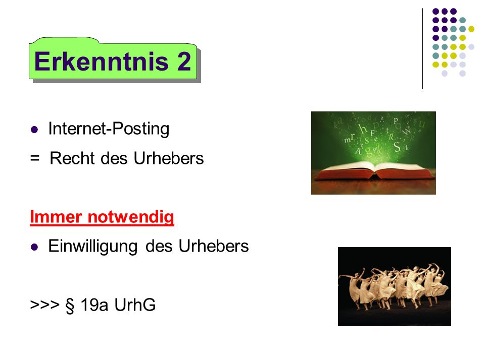 Internet-Posting = Recht des Urhebers Immer notwendig Einwilligung des Urhebers >>> § 19a UrhG Erkenntnis 2