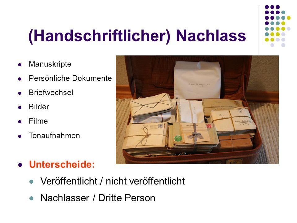 (Handschriftlicher) Nachlass Manuskripte Persönliche Dokumente Briefwechsel Bilder Filme Tonaufnahmen Unterscheide: Veröffentlicht / nicht veröffentlicht Nachlasser / Dritte Person