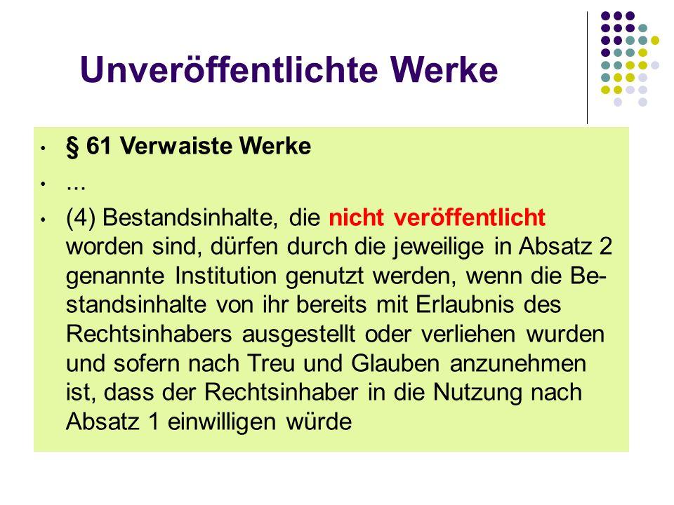 Unveröffentlichte Werke § 61 Verwaiste Werke... (4) Bestandsinhalte, die nicht veröffentlicht worden sind, dürfen durch die jeweilige in Absatz 2 gena