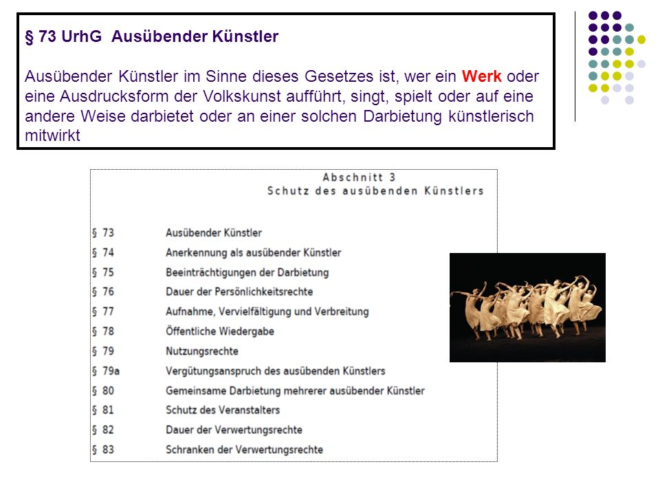§ 73 UrhG Ausübender Künstler Ausübender Künstler im Sinne dieses Gesetzes ist, wer ein Werk oder eine Ausdrucksform der Volkskunst aufführt, singt, spielt oder auf eine andere Weise darbietet oder an einer solchen Darbietung künstlerisch mitwirkt