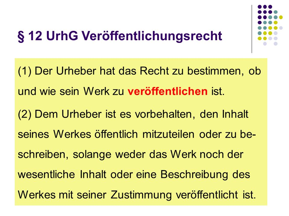 § 12 UrhG Veröffentlichungsrecht (1) Der Urheber hat das Recht zu bestimmen, ob und wie sein Werk zu veröffentlichen ist. (2) Dem Urheber ist es vorbe