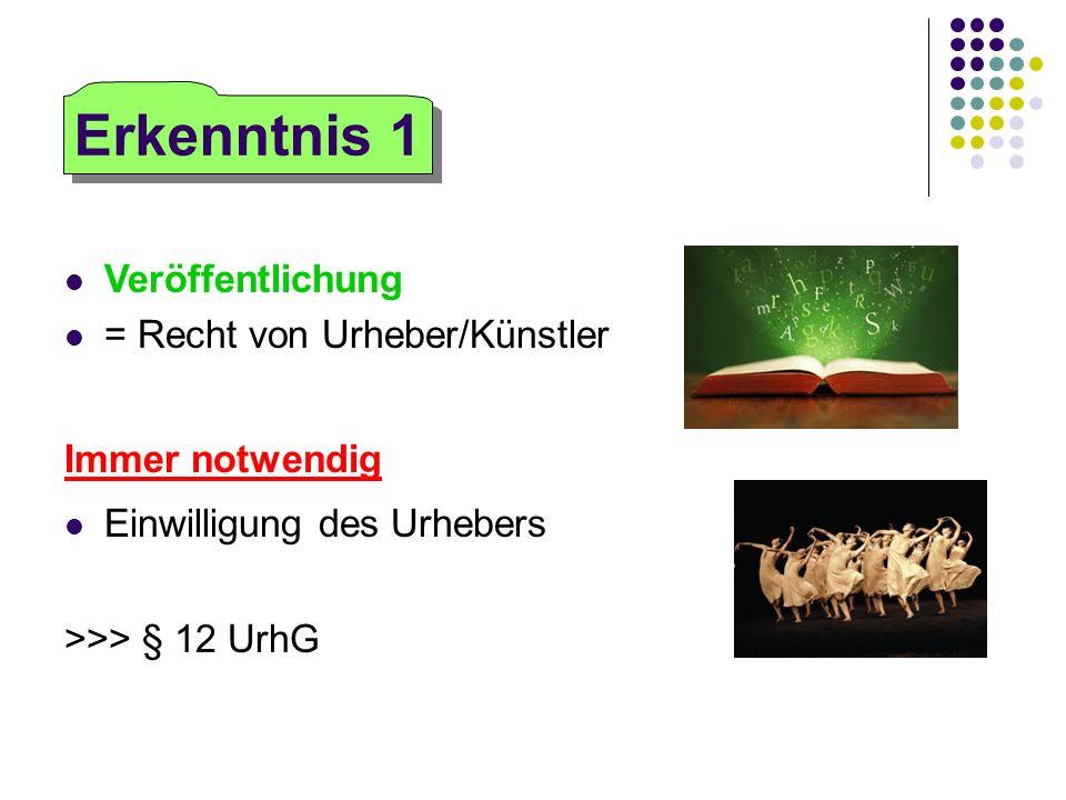 Veröffentlichung = Recht von Urheber/Künstler Immer notwendig Einwilligung des Urhebers >>> § 12 UrhG Erkenntnis 1