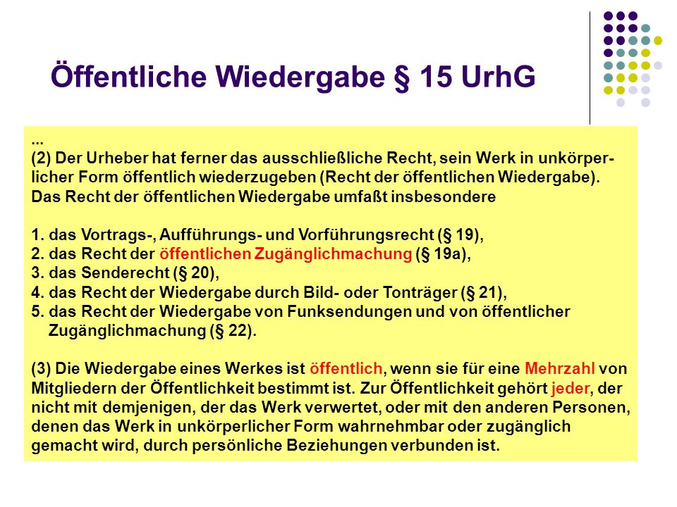 Öffentliche Wiedergabe § 15 UrhG... (2) Der Urheber hat ferner das ausschließliche Recht, sein Werk in unkörper- licher Form öffentlich wiederzugeben
