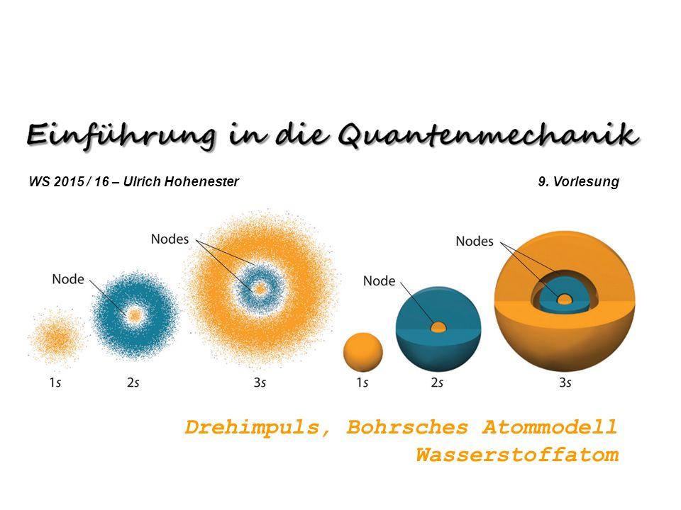 Drehimpuls, Bohrsches Atommodell Wasserstoffatom WS 2015 / 16 – Ulrich Hohenester 9. Vorlesung