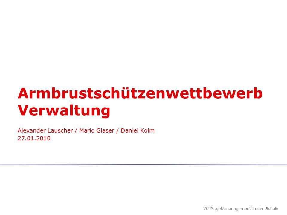VU Projektmanagement in der Schule Armbrustschützenwettbewerb Verwaltung Alexander Lauscher / Mario Glaser / Daniel Kolm 27.01.2010