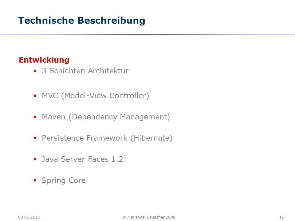 03.01.201612© Alexander Lauscher 2009 Technische Beschreibung Entwicklung  3 Schichten Architektur  MVC (Model-View Controller)  Maven (Dependency Management)  Persistence Framework (Hibernate)  Java Server Faces 1.2  Spring Core