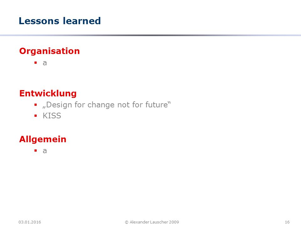 "03.01.201616© Alexander Lauscher 2009 Lessons learned Organisation  a Entwicklung  ""Design for change not for future""  KISS Allgemein  a"