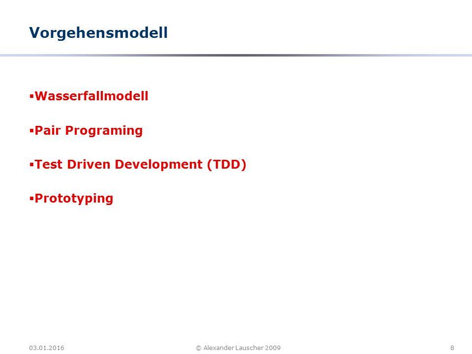 03.01.20168© Alexander Lauscher 2009 Vorgehensmodell  Wasserfallmodell  Pair Programing  Test Driven Development (TDD)  Prototyping