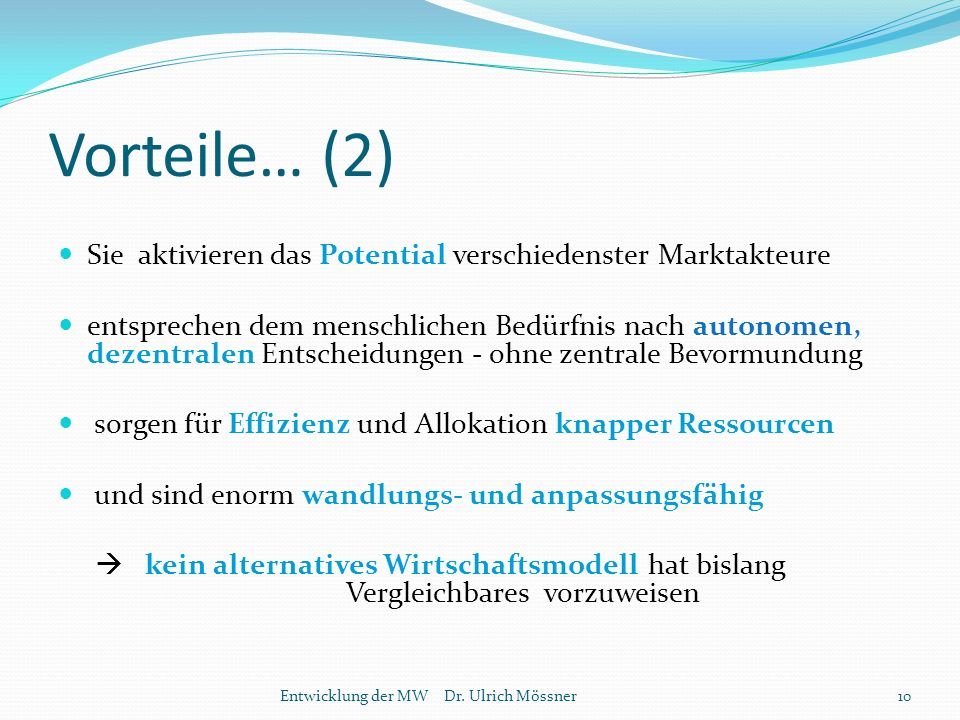 Vorteile… (2) Sie aktivieren das Potential verschiedenster Marktakteure entsprechen dem menschlichen Bedürfnis nach autonomen, dezentralen Entscheidungen - ohne zentrale Bevormundung sorgen für Effizienz und Allokation knapper Ressourcen und sind enorm wandlungs- und anpassungsfähig  kein alternatives Wirtschaftsmodell hat bislang Vergleichbares vorzuweisen 10Entwicklung der MW Dr.