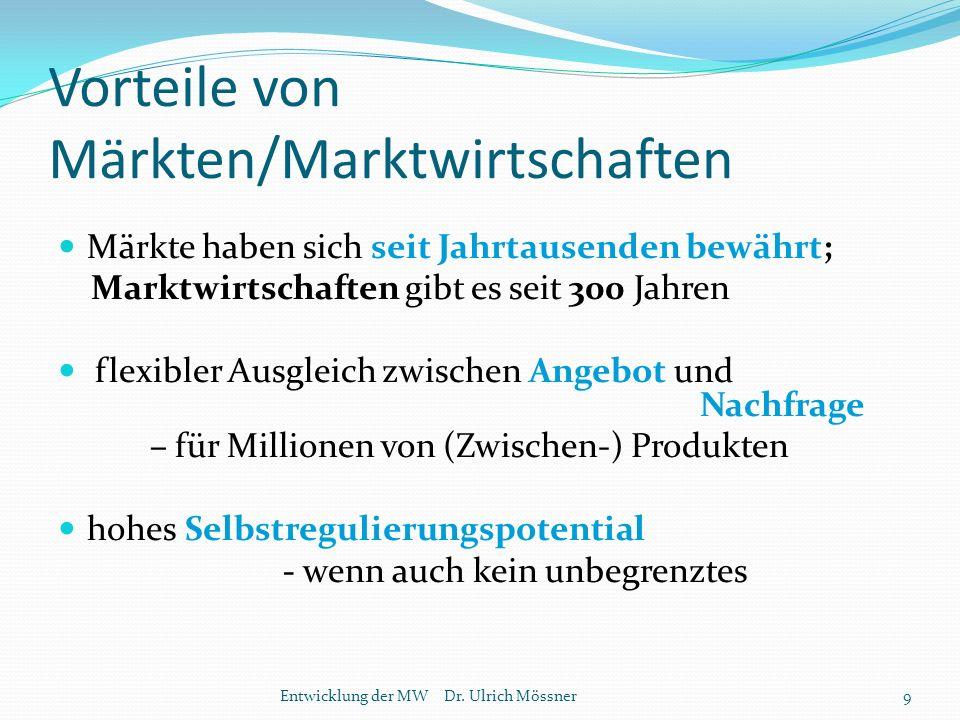 Vorteile von Märkten/Marktwirtschaften Märkte haben sich seit Jahrtausenden bewährt; Marktwirtschaften gibt es seit 300 Jahren flexibler Ausgleich zwischen Angebot und Nachfrage – für Millionen von (Zwischen-) Produkten hohes Selbstregulierungspotential - wenn auch kein unbegrenztes Entwicklung der MW Dr.