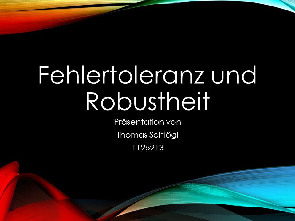 Fehlertoleranz und Robustheit Präsentation von Thomas Schlögl 1125213