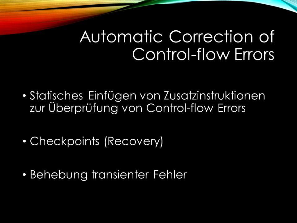 Automatic Correction of Control-flow Errors Statisches Einfügen von Zusatzinstruktionen zur Überprüfung von Control-flow Errors Checkpoints (Recovery) Behebung transienter Fehler