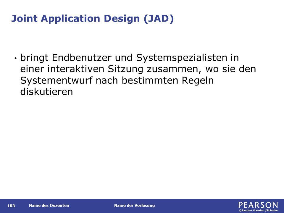 © Laudon /Laudon /Schoder Name des DozentenName der Vorlesung Joint Application Design (JAD) 103 bringt Endbenutzer und Systemspezialisten in einer interaktiven Sitzung zusammen, wo sie den Systementwurf nach bestimmten Regeln diskutieren