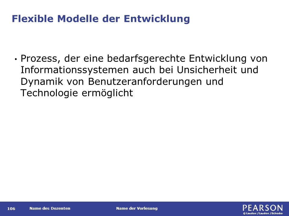 © Laudon /Laudon /Schoder Name des DozentenName der Vorlesung Flexible Modelle der Entwicklung 106 Prozess, der eine bedarfsgerechte Entwicklung von Informationssystemen auch bei Unsicherheit und Dynamik von Benutzeranforderungen und Technologie ermöglicht