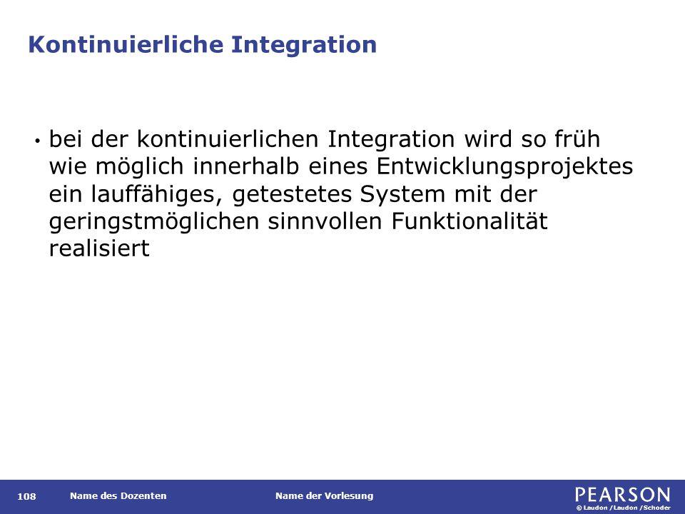 © Laudon /Laudon /Schoder Name des DozentenName der Vorlesung Kontinuierliche Integration 108 bei der kontinuierlichen Integration wird so früh wie möglich innerhalb eines Entwicklungsprojektes ein lauffähiges, getestetes System mit der geringstmöglichen sinnvollen Funktionalität realisiert
