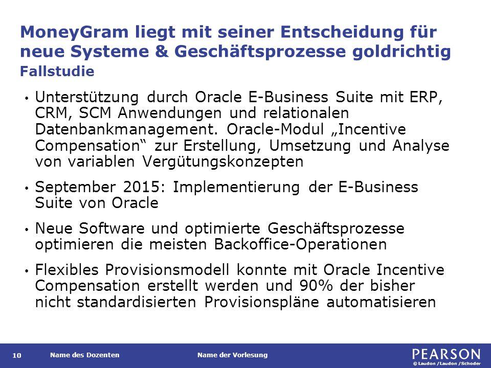 © Laudon /Laudon /Schoder Name des DozentenName der Vorlesung MoneyGram liegt mit seiner Entscheidung für neue Systeme & Geschäftsprozesse goldrichtig 10 Unterstützung durch Oracle E-Business Suite mit ERP, CRM, SCM Anwendungen und relationalen Datenbankmanagement.