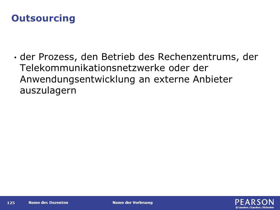 © Laudon /Laudon /Schoder Name des DozentenName der Vorlesung Outsourcing 125 der Prozess, den Betrieb des Rechenzentrums, der Telekommunikationsnetzwerke oder der Anwendungsentwicklung an externe Anbieter auszulagern