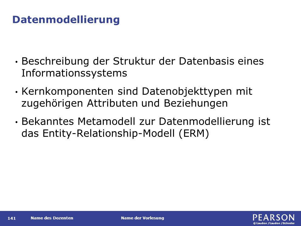 © Laudon /Laudon /Schoder Name des DozentenName der Vorlesung Datenmodellierung 141 Beschreibung der Struktur der Datenbasis eines Informationssystems Kernkomponenten sind Datenobjekttypen mit zugehörigen Attributen und Beziehungen Bekanntes Metamodell zur Datenmodellierung ist das Entity-Relationship-Modell (ERM)
